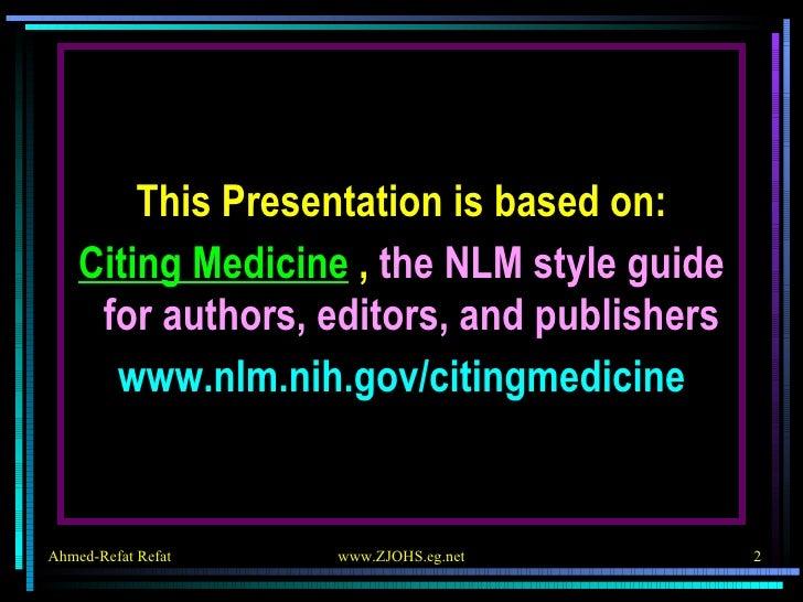 <ul><li>This Presentation is based on: </li></ul><ul><li>Citing Medicine  ,  the NLM style guide for authors, editors, and...