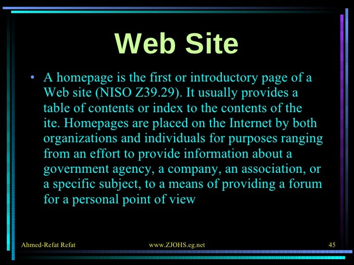 Web Site <ul><li>A homepage is the first or introductory page of a Web site (NISO Z39.29). It usually provides a table of ...