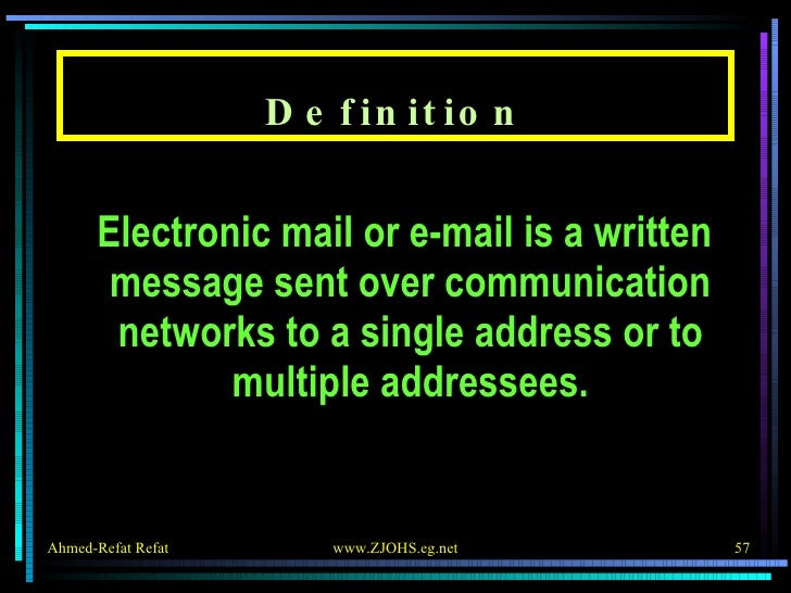 Definition <ul><li>Electronic mail or e-mail is a written message sent over communication networks to a single address or ...
