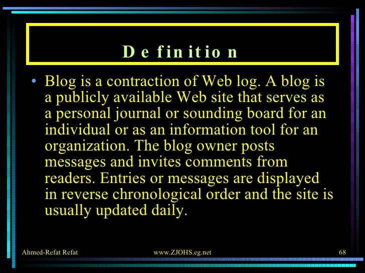 Definition <ul><li>Blog is a contraction of Web log. A blog is a publicly available Web site that serves as a personal jou...