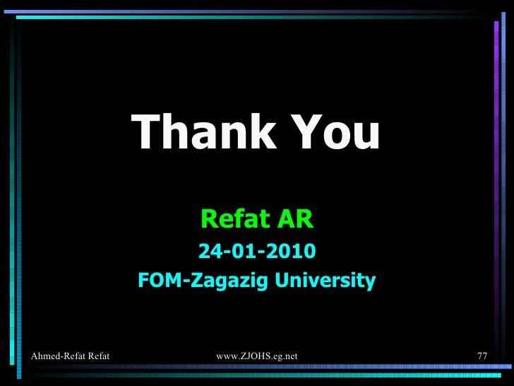 <ul><li>Thank You </li></ul><ul><li>Refat AR </li></ul><ul><li>24-01-2010 </li></ul><ul><li>FOM-Zagazig University </li></ul>