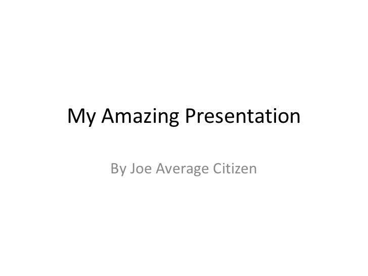 My Amazing Presentation    By Joe Average Citizen