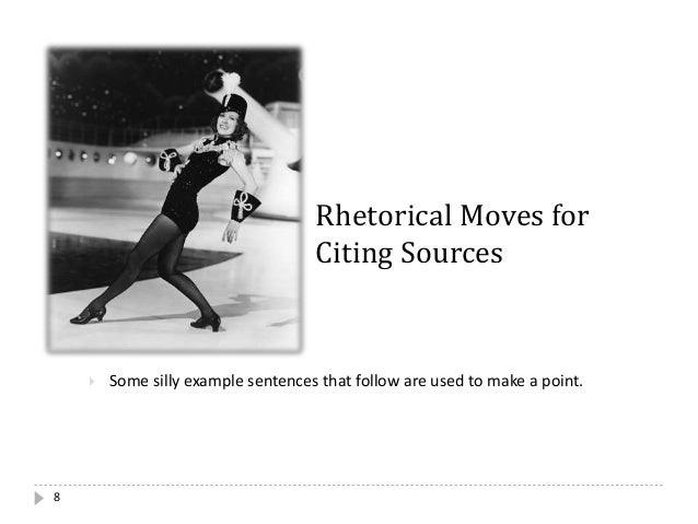 8 Rhetorical Moves for Citing Sources  Some silly example sentences that follow are used to make a point.