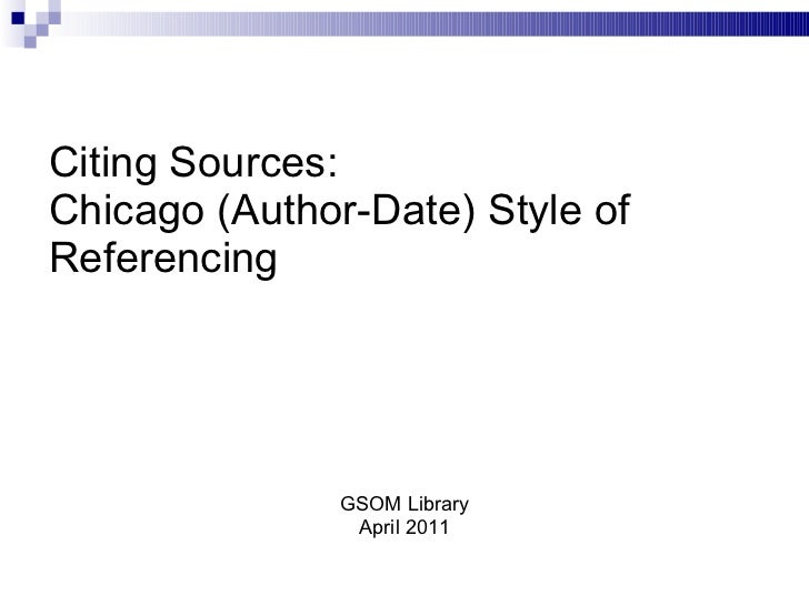 Citing Sources: Chicago (Author-Date) Style of Referencing <ul><li>GSOM Library </li></ul><ul><li>April 2011 </li></ul>