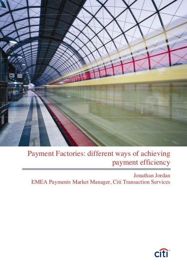 Payment Factories: different ways of achieving payment efficiency Jonathan Jordan EMEA Payments Market Manager, Citi Trans...