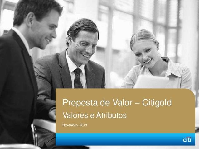 Proposta de Valor – Citigold Valores e Atributos Novembro, 2013