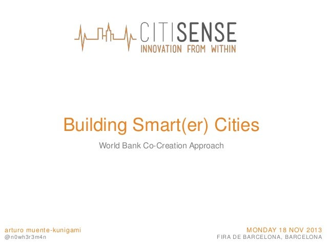 Building Smart(er) Cities World Bank Co-Creation Approach  arturo muente-kunigami @n0wh3r3m4n  MONDAY 18 NOV 2013 FIRA DE ...