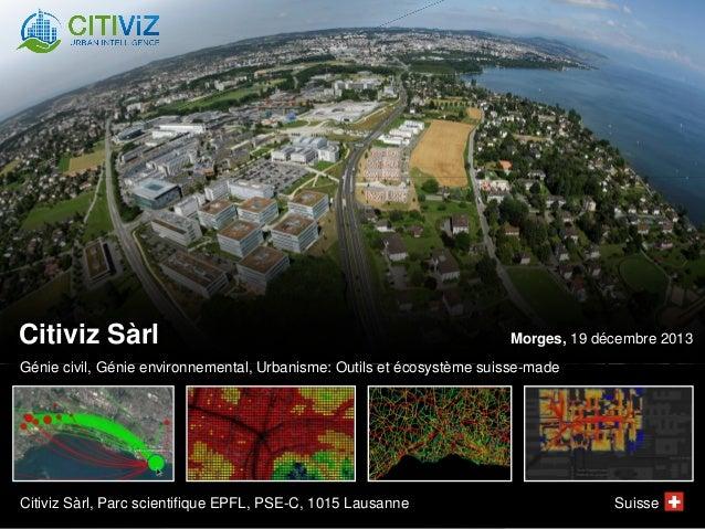 Citiviz Sàrl  Morges, 19 décembre 2013  Génie civil, Génie environnemental, Urbanisme: Outils et écosystème suisse-made  C...