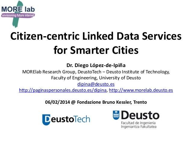 Citizen-centric Linked Data Services for Smarter Cities Dr. Diego López-de-Ipiña MORElab Research Group, DeustoTech – Deus...