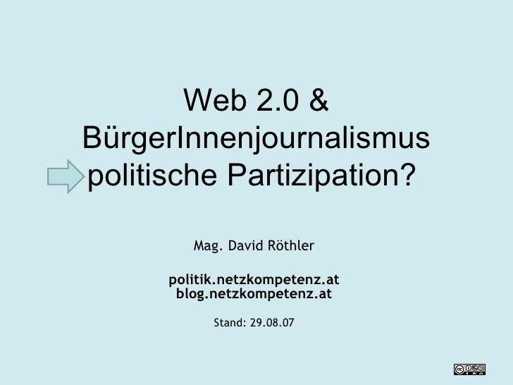 Web 2.0  & BürgerInnenjournalismus politische Partizipation?  Mag. David Röthler politik.netzkompetenz.at blog.netzkompete...