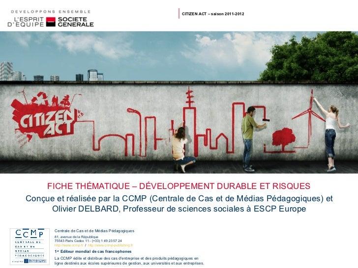 FICHE THÉMATIQUE – DÉVELOPPEMENT DURABLE ET RISQUES CITIZEN ACT – saison 2011-2012 Conçue et réalisée par la CCMP (Central...