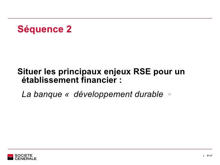 <ul><ul><li>Séquence 2 </li></ul></ul><ul><ul><li>Situer les principaux enjeux RSE pour un établissement financier : </li>...