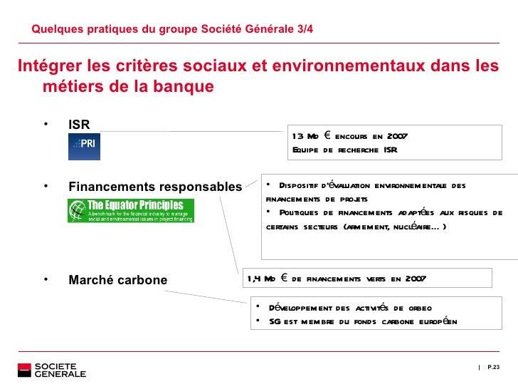 Quelques pratiques du groupe Société Générale 3/4 P. <ul><ul><li>Intégrer les critères sociaux et environnementaux dans le...