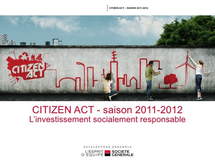 CITIZEN ACT - saison 2011-2012 L'investissement socialement responsable CITIZEN ACT – SAISON 2011-2012