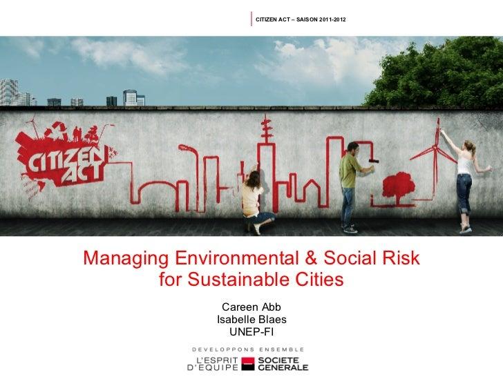 CITIZEN ACT – SAISON 2011-2012Managing Environmental & Social Risk       for Sustainable Cities               Careen Abb  ...