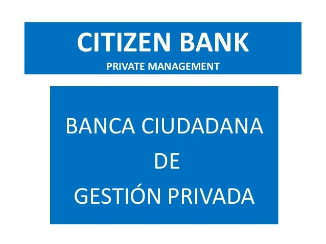 CITIZEN BANK PRIVATE MANAGEMENT BANCA CIUDADANA DE GESTIÓN PRIVADA