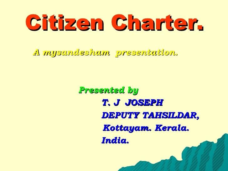 Citizen Charter. <ul><ul><li>A mysandesham  presentation. </li></ul></ul><ul><ul><li>Presented by </li></ul></ul><ul><ul><...