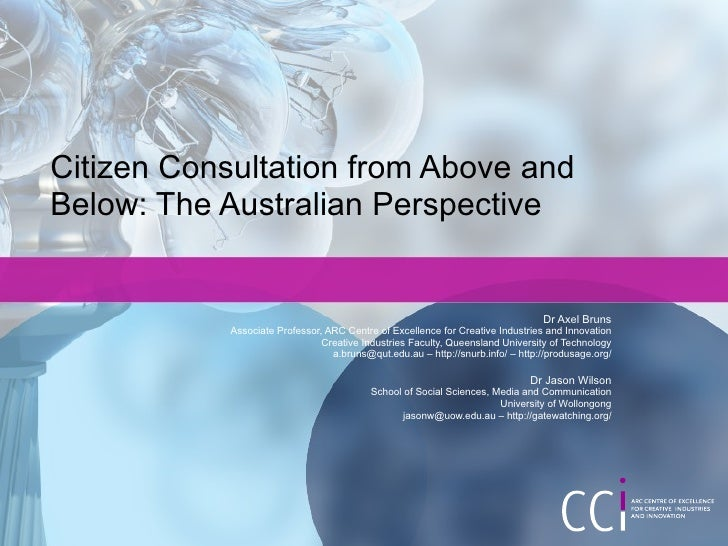 Citizen Consultation from Above and Below: The Australian Perspective Dr Axel Bruns Associate Professor, ARC Centre of Exc...