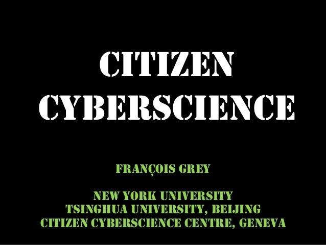 CITIZENCYBERSCIENCE          FRANÇOIS GREY        NEW YORK UNIVERSITY    TSINGHUA UNIVERSITY, BEIJINGCITIZEN CYBERSCIE...