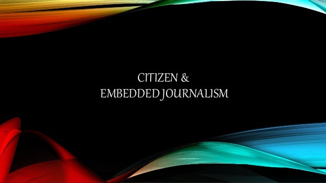 embedded journalism Therefore, embedded journalism is a practice of directly placing journalists together with the military in a battlefield, allowing them to record and report on the military activities and their own experience.