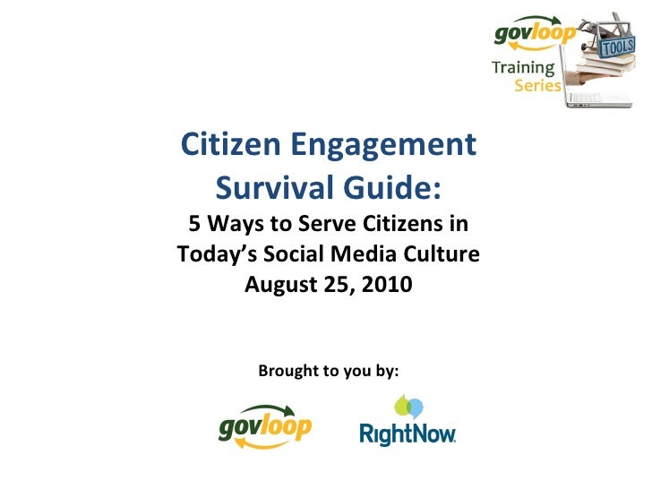 Citizen Engagement Survival Guide: 5 Ways to Serve Citizens in Today's Social Media Culture August 25, 2010 Brought to you...