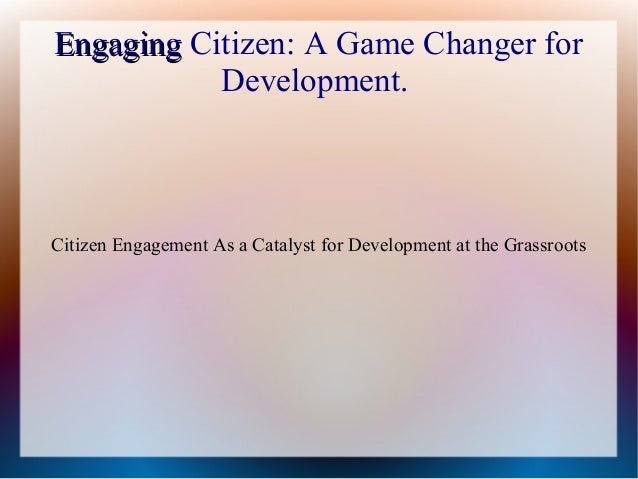 EngagingEngaging Citizen: A Game Changer for Development. Citizen Engagement As a Catalyst for Development at the Grassroo...