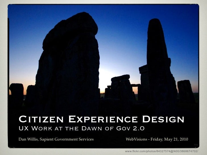 Citizen Experience Design UX Work at the Dawn of Gov 2.0 Dan Willis, Sapient Government Services   WebVisions - Friday, Ma...
