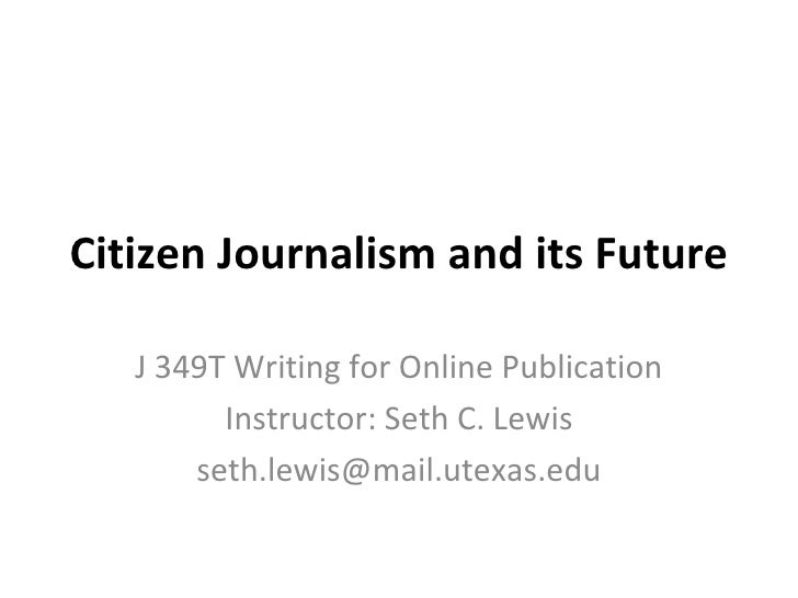 Citizen Journalism and its Future J 349T Writing for Online Publication Instructor: Seth C. Lewis [email_address]