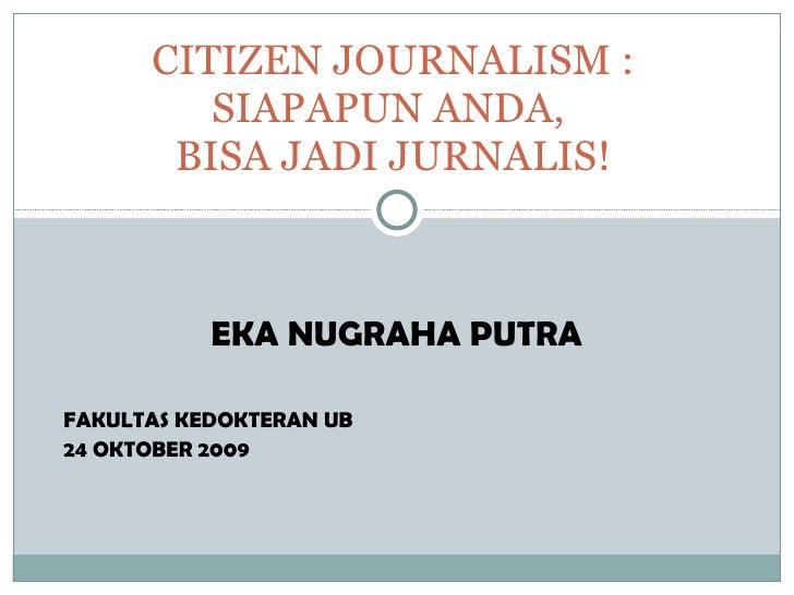 EKA NUGRAHA PUTRA FAKULTAS KEDOKTERAN UB 24 OKTOBER 2009 CITIZEN JOURNALISM : SIAPAPUN ANDA,  BISA JADI JURNALIS!