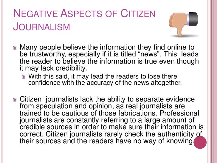 NEGATIVE ASPECTS OF CITIZENJOURNALISM Many people believe the information they find online to be trustworthy, especially i...