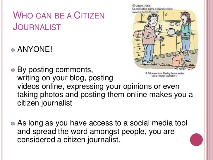 WHO CAN BE A CITIZENJOURNALIST ANYONE! By posting comments, writing on your blog, posting videos online, expressing your o...