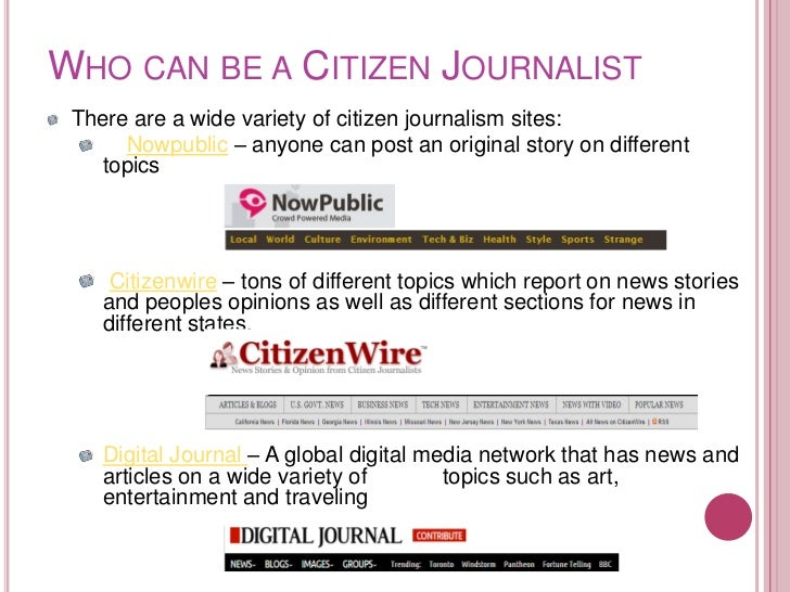 WHO CAN BE A CITIZEN JOURNALIST There are a wide variety of citizen journalism sites:      Nowpublic – anyone can post an ...