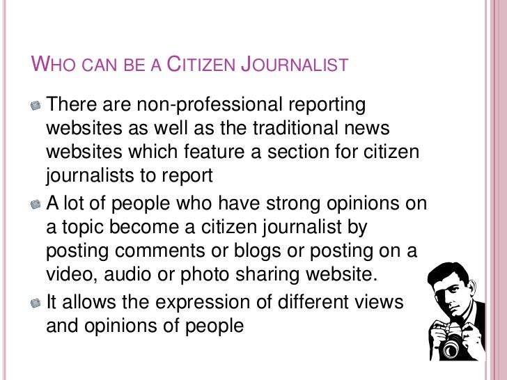 WHO CAN BE A CITIZEN JOURNALIST There are non-professional reporting websites as well as the traditional news websites whi...