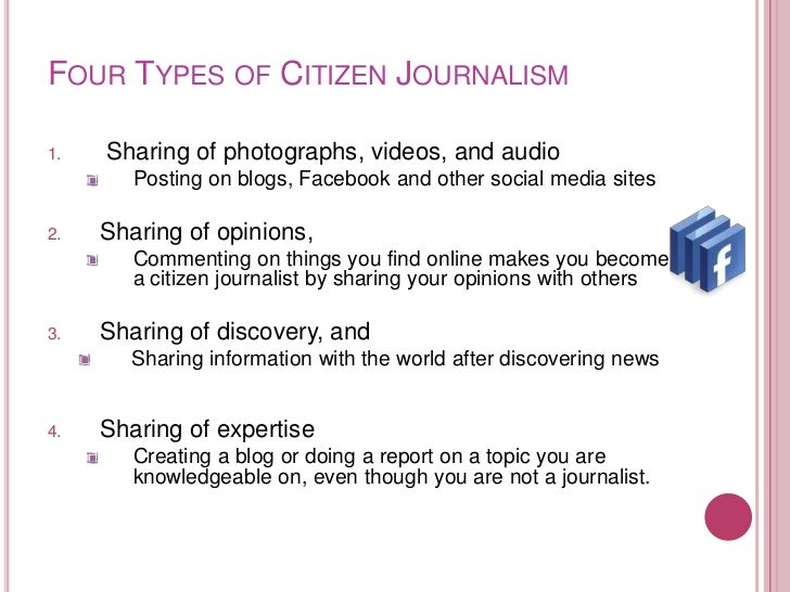FOUR TYPES OF CITIZEN JOURNALISM1.   Sharing of photographs, videos, and audio        Posting on blogs, Facebook and other...
