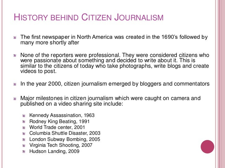 HISTORY BEHIND CITIZEN JOURNALISM The first newspaper in North America was created in the 1690's followed by many more sho...