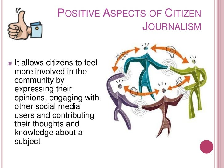 POSITIVE ASPECTS OF CITIZEN                            JOURNALISMIt allows citizens to feelmore involved in thecommunity b...
