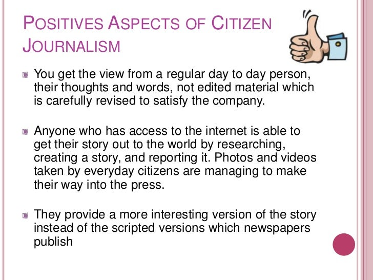 POSITIVES ASPECTS OF CITIZENJOURNALISM You get the view from a regular day to day person, their thoughts and words, not ed...