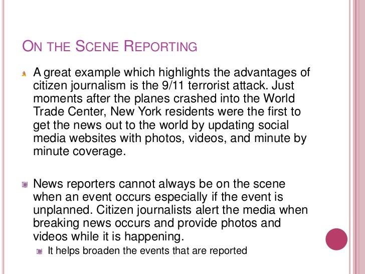 ON THE SCENE REPORTING A great example which highlights the advantages of citizen journalism is the 9/11 terrorist attack....