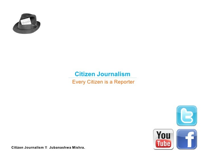 Citizen Journalism                                 Every Citizen is a ReporterCitizen Journalism !! Jubanashwa Mishra.