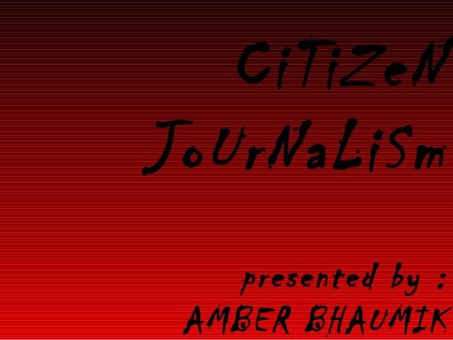 CiTiZeN JoUrNaLiSm presented by : AMBER BHAUMIK