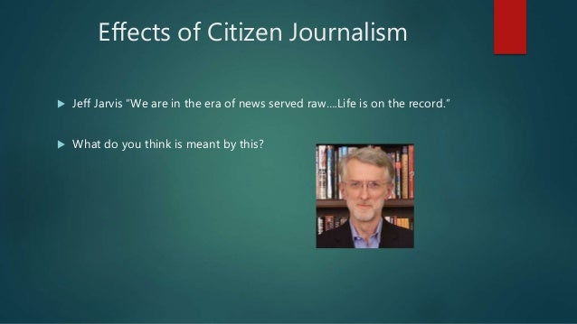 impact of citizen journalism The magnitude and interest in citizen journalism is quite new, although forms   although it is early to asses the impact of citizen journalism it would appear that.