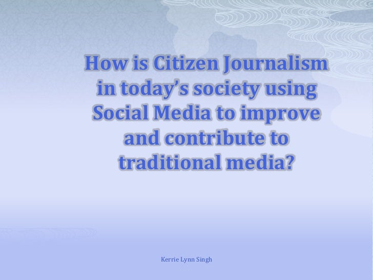 How is Citizen Journalism in today's society using Social Media to improve and contribute to traditional media?<br />Kerri...