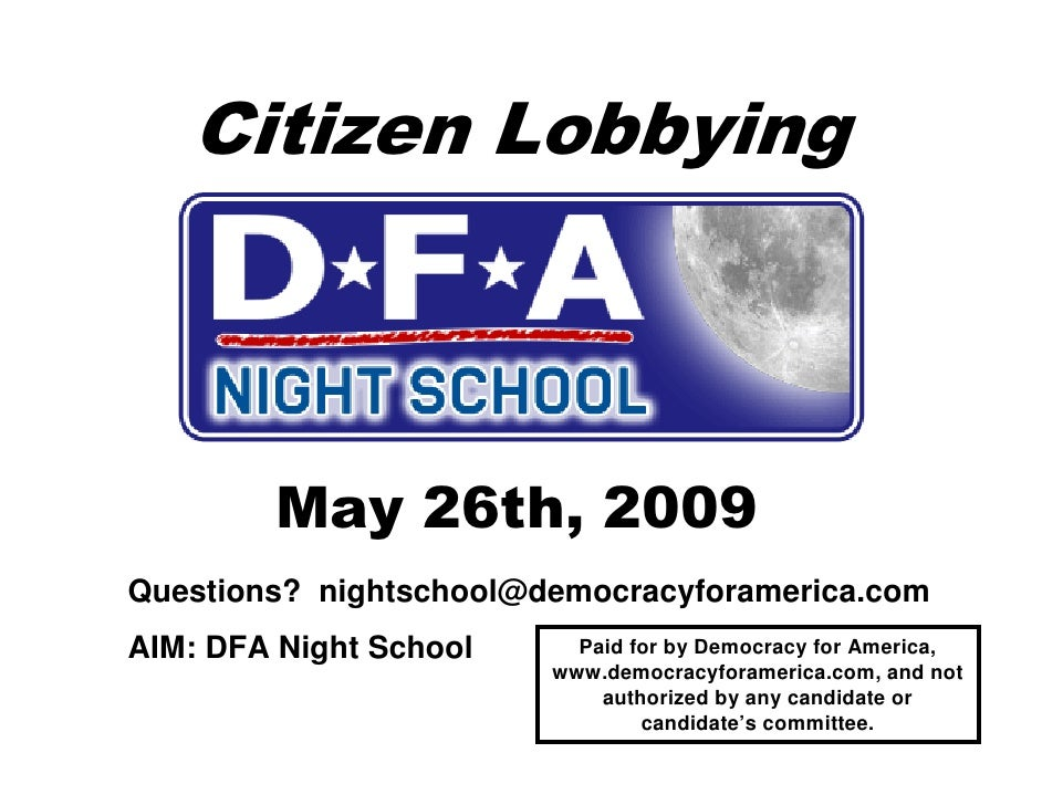 Citizen Lobbying            May 26th, 2009 Questions? nightschool@democracyforamerica.com AIM: DFA Night School     Paid f...