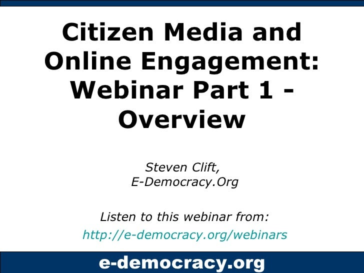 Citizen Media and Online Engagement: Webinar Part 1 - Overview Steven Clift,  E-Democracy.Org Listen to this webinar from:...