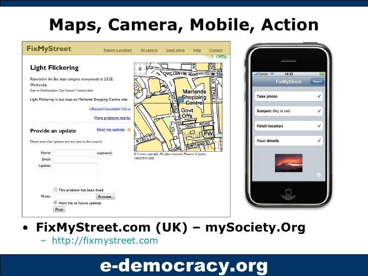 Maps, Camera, Mobile, Action <ul><li>FixMyStreet.com (UK) – mySociety.Org </li></ul><ul><ul><li>http://fixmystreet.com   <...