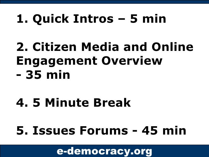 1. Quick Intros – 5 min 2. Citizen Media and Online Engagement Overview - 35 min 4. 5 Minute Break  5. Issues Forums - 45 ...