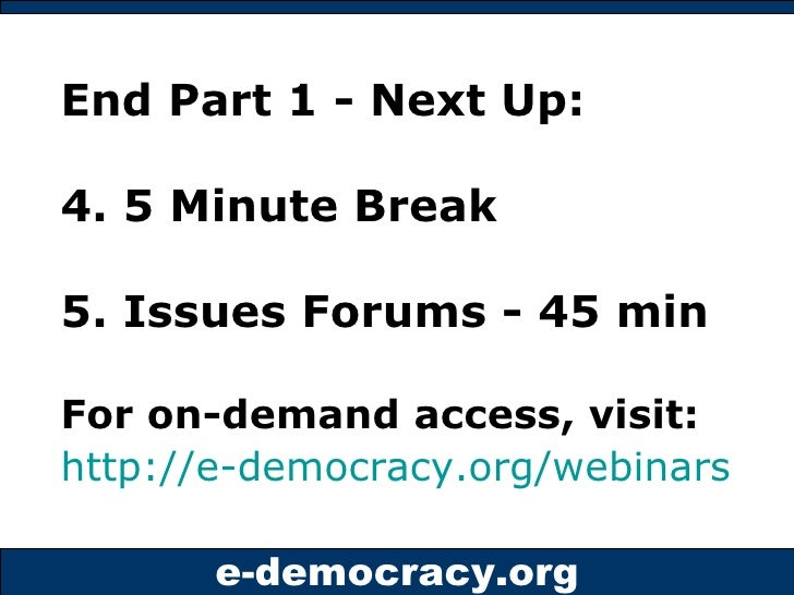End Part 1 - Next Up: 4. 5 Minute Break  5. Issues Forums - 45 min For on-demand access, visit:  http://e-democracy.org/we...