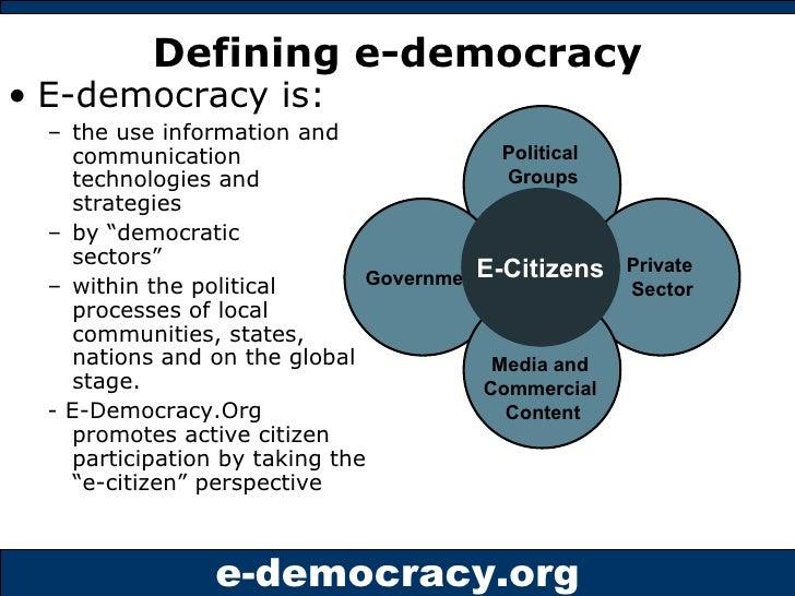 Defining   e-democracy <ul><li>E-democracy is: </li></ul><ul><ul><li>the use information and communication technologies an...