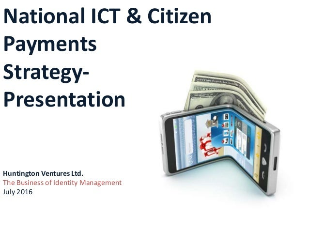 National ICT & Citizen Payments Strategy- Presentation Huntington Ventures Ltd. The Business of Identity Management July 2...