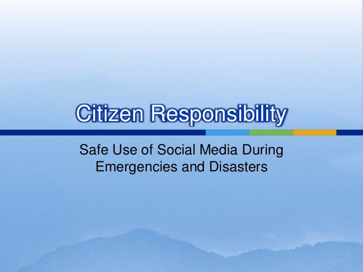 Citizen Responsibility<br />Safe Use of Social Media During Emergencies and Disasters<br />